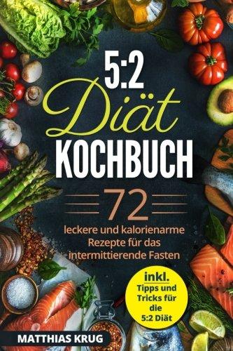 5:2 Diät Kochbuch: 72 leckere und kalorienarme Rezepte für das intermittierende Fasten (inkl. Tipps und Tricks für die 5:2 Diät)