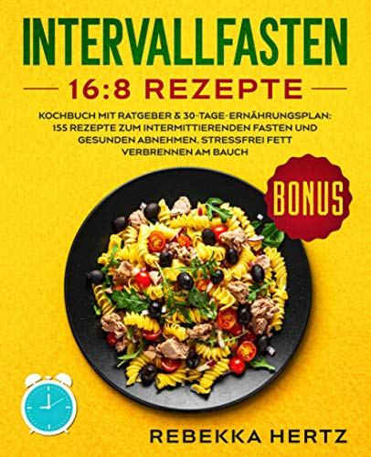 Intervallfasten 16:8 Rezepte: Kochbuch mit Ratgeber & 30-Tage-Ernährungsplan: 155 Rezepte zum intermittierenden Fasten und gesunden Abnehmen. Stressfrei Fett verbrennen am Bauch.